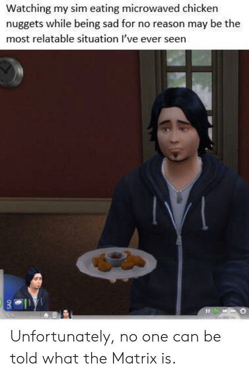 Matrix: Watching my sim eating microwaved chicken  nuggets while being sad for no reason may be the  most relatable situation I've ever seen  Si  dvs Unfortunately, no one can be told what the Matrix is.