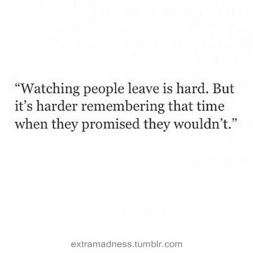 """Promised: """"Watching people leave is hard. But  it's harder remembering that time  when they promised they wouldn't.""""  4 72  extramadness.tumblr.com"""