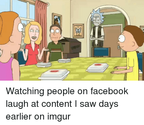 Facebook, Funny, and Saw: Watching people on facebook laugh at content I saw days earlier on imgur