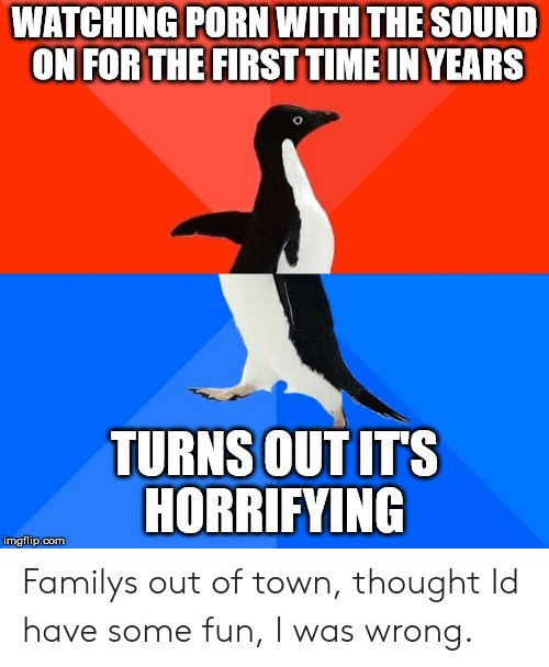 Family, Porn, and Time: WATCHING PORN WITH THE SOUND  ON FOR THE FIRST TIME IN YEARS  TURNS OUT IT'S  HORRIFYING  imgtlp.com  p.cOmm Familys out of town, thought Id have some fun, I was wrong.