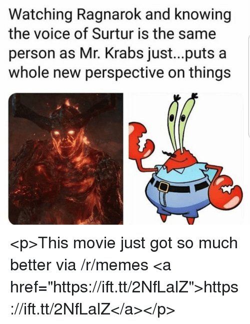 "Memes, Mr. Krabs, and The Voice: Watching Ragnarok and knowing  the voice of Surtur is the same  person as Mr. Krabs just...puts a  whole new perspective on things <p>This movie just got so much better via /r/memes <a href=""https://ift.tt/2NfLalZ"">https://ift.tt/2NfLalZ</a></p>"