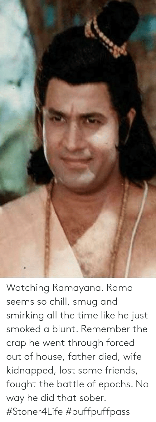 Sober: Watching Ramayana. Rama seems so chill, smug and smirking all the time like he just smoked a blunt. Remember the crap he went through forced out of house, father died, wife kidnapped, lost some friends, fought the battle of epochs. No way he did that sober. #Stoner4Life #puffpuffpass
