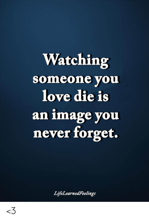 Love, Memes, and Image: Watching  someone you  love die is  an image you  never forget.  LifeLearnedFeelings <3