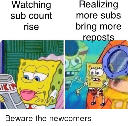 Reposts: Watching  sub count  rise  Realizing  more subs  bring more  reposts  iKi Beware the newcomers
