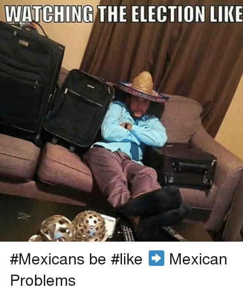 Memes, Mexican, and 🤖: WATCHING THE ELECTION LIKE #Mexicans be #like ➡ Mexican Problems