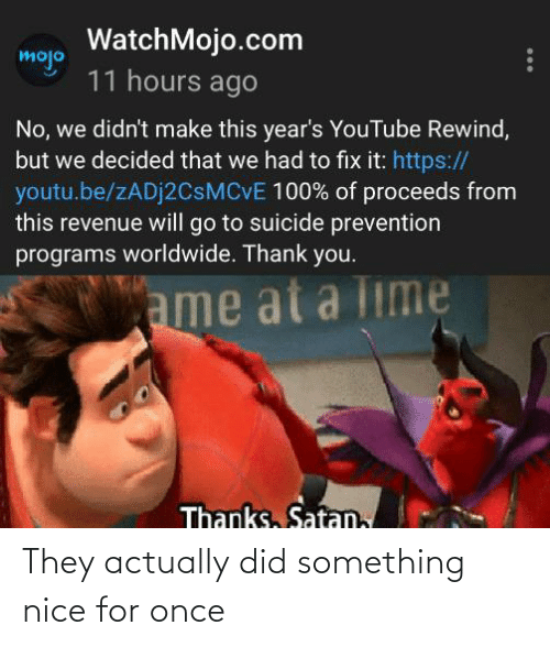 Suicide: WatchMojo.com  mojo  11 hours ago  No, we didn't make this year's YouTube Rewind,  but we decided that we had to fix it: https://  youtu.be/ZADJ2CSMCVE 100% of proceeds from  this revenue will go to suicide prevention  programs worldwide. Thank you.  ame at a Time  Thanks, Satan, They actually did something nice for once