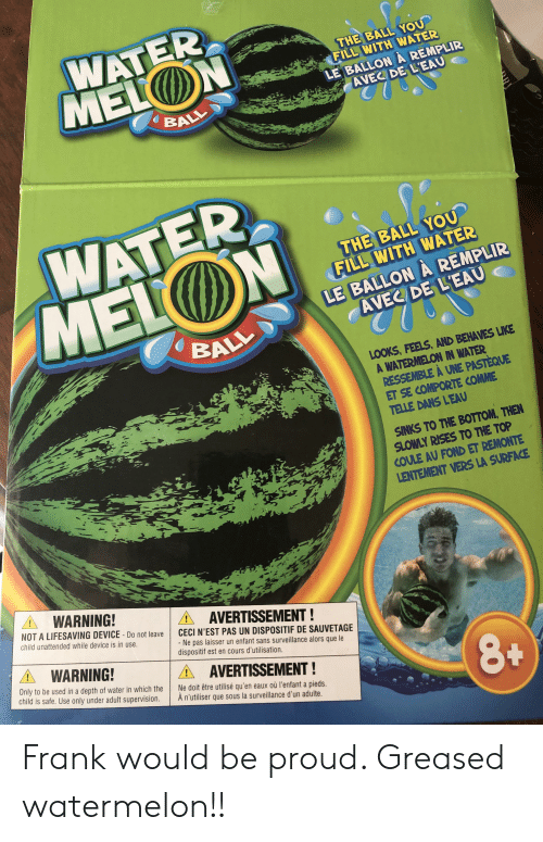 Nest, Water, and Proud: WATER  MELON  THE BALL YOU  FILL WITH WATER  LE BALLONA REMPLIR  AVEC DE L'EAU  BALL  WATER  MELON  THE BALL YOU  FILL WITH WATER  LE BALLON A REMPLIR  AVEC DE L'EAU  BALL  LOOKS, FEELS, AND BEHAVES LIKE  A WATERMELON IN WATER  RESSEMBLE À UNE PASTEQUE  ET SE COMPORTE COMME  TELLE DANS LEAU  SINKS TO THE BOTTOM, THEN  SLOWLY RISES TO THE TOP  COULE AU FOND ET REMONTE  LENTEMENT VERS LA SURFACE  AWARNING!  NOT A LIFESAVING DEVICE-Do not leave  A AVERTISSEMENT!  !  child unattended while device is in use.  CECI N'EST PAS UN DISPOSITIF DE SAUVETAGE  - Ne pas laisser un enfant sans surveillance alors que le  dispositif est en cours d'utilisation.  AWARNING!  Only to be used in a depth of water in which the  child is safe. Use only under adult supervision.  AAVERTISSEMENT!  Ne doit être utilisé qu'en eaux où l'enfant a pieds.  À n'utiliser que sous la surveillance d'un adulte. Frank would be proud. Greased watermelon!!