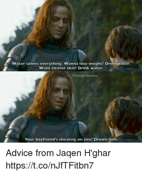 jaqen: Water solves everything. Wanna lose weight? Drink water.  Want clearer skin? Drink water.  Thrones Memes  Your boyfriend's cheating on you? Drown him. Advice from Jaqen H'ghar https://t.co/nJfTFitbn7