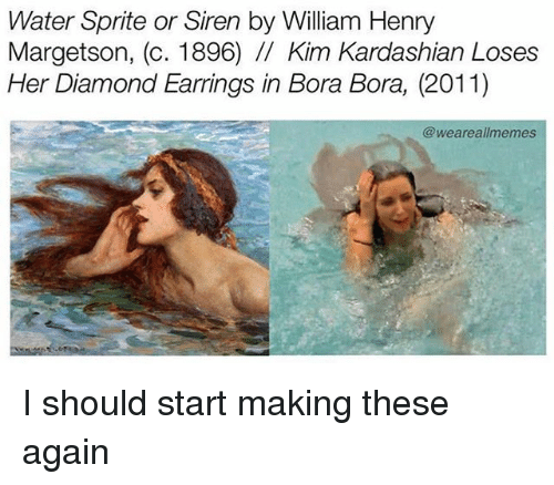 Sirening: Water Sprite or Siren by William Henry  Margetson, (c. 1896) /I Kim Kardashian Loses  Her Diamond Earrings in Bora Bora, (2011)  @weareallmemes I should start making these again