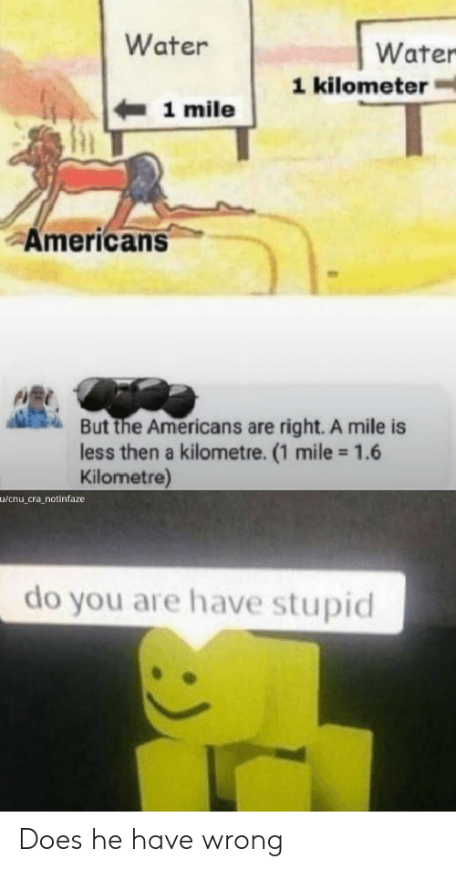 1 Mile: Water  Water  1 kilometer  1 mile  Americans  But the Americans are right. A mile is  less then a kilometre. (1 mile 1.6  Kilometre)  u/cnu_cra_notinfaze  do you are have stupid Does he have wrong