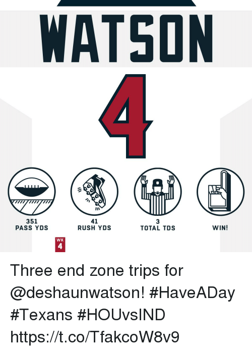 Memes, Rush, and Texans: WATSON  351  PASS YDS  41  RUSH YDS  3  TOTAL TDS  WIN!  WK  4 Three end zone trips for @deshaunwatson!  #HaveADay #Texans #HOUvsIND https://t.co/TfakcoW8v9