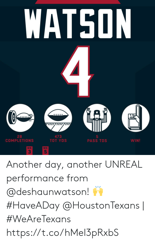 unreal: WATSON  4  GAD  28  COMPLETIONS  473  TOT YDS  5  PASS TDS  WIN!  WK  WK  5 Another day, another UNREAL performance from @deshaunwatson! 🙌 #HaveADay  @HoustonTexans | #WeAreTexans https://t.co/hMeI3pRxbS