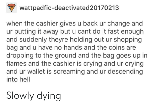 no hands: wattpadfic-deactivated20170213  when the cashier gives u back ur change and  ur putting it away but u cant do it fast enough  and suddenly theyre holding out ur shopping  bag and u have no hands and the coins are  dropping to the ground and the bag goes up in  flames and the cashier is crying and ur crying  and ur wallet is screaming and ur descending  into hell Slowly dying
