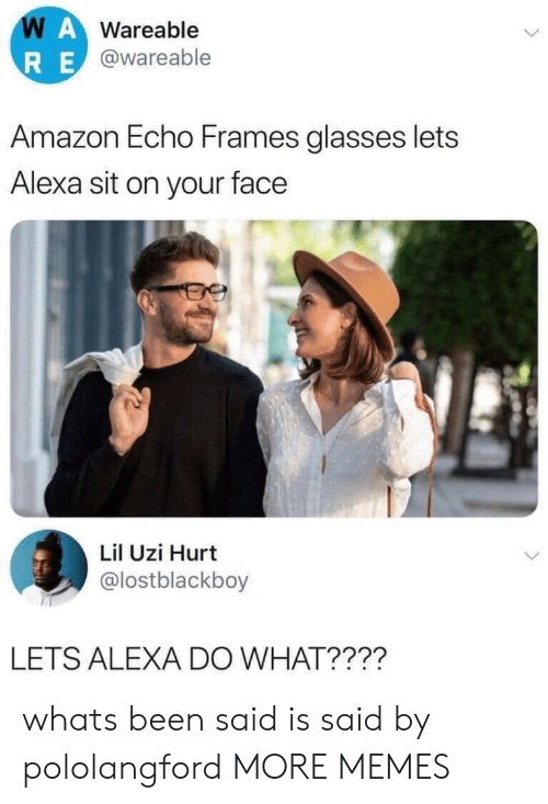 alexa: WAWareable  RE@wareable  Amazon Echo Frames glasses lets  Alexa sit on your face  Lil Uzi Hurt  @lostblackboy  LETS ALEXA DO WHAT???? whats been said is said by pololangford MORE MEMES