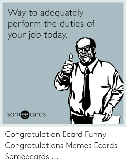 Ecard Memes: Way to adequately  perform the duties of  your job today.  someecards Congratulation Ecard Funny Congratulations Memes Ecards Someecards ...