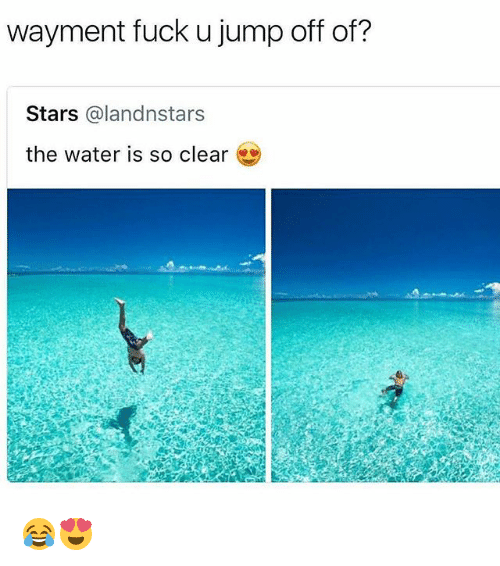 jumps off: wayment fuck u jump off of?  Stars @landnstars  the water is so clear 😂😍