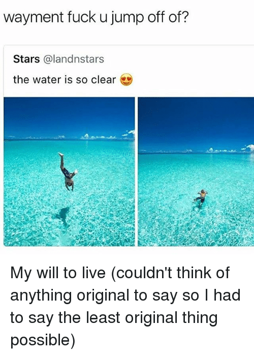 jumps off: wayment fuck u jump off of?  Stars @landnstars  the water is so clear My will to live (couldn't think of anything original to say so I had to say the least original thing possible)