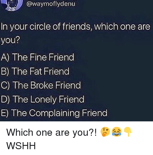 Fat Friend: @waymoflydenu  In your circle of friends, which one are  you?  A) The Fine Friend  B) The Fat Friend  C) The Broke Friend  D) The Lonely Friend  E) The Complaining Friend Which one are you?! 🤔😂👇 WSHH