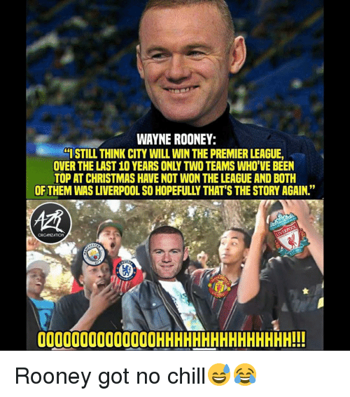 """Chill, Christmas, and Memes: WAYNE ROONEY:  ISTILL THINK CITY WILL WIN THE PREMIER LEAGUE,  OVER THE LAST 10 YEARS ONLY TWO TEAMS WHO'VE BEEN  TOP AT CHRISTMAS HAVE NOT WON THE LEAGUE AND BOTH  OF THEM WAS LIVERPOOL SO HOPEFULLY THAT'S THE STORY AGAIN.""""  ORGANZATION  00000000000000HHHHHHHHHHHHHHH!!! Rooney got no chill😅😂"""