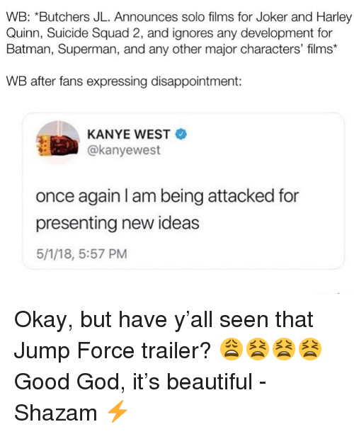 Batman, Beautiful, and God: WB: *Butchers JL. Announces solo films for Joker and Harley  Quinn, Suicide Squad 2, and ignores any development for  Batman, Superman, and any other major characters' films*  WB after fans expressing disappointment:  KANYE WEST  @kanyewest  once again I am being attacked for  presenting new ideas  5/1/18, 5:57 PM Okay, but have y'all seen that Jump Force trailer? 😩😫😫😫 Good God, it's beautiful -Shazam ⚡️