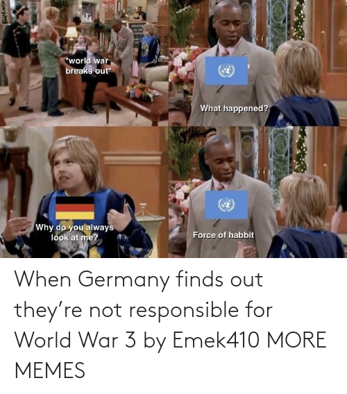what happened: wBGR11t  *world war  breaks out  What happened?  Why do you always  look at me?  Force of habbit When Germany finds out they're not responsible for World War 3 by Emek410 MORE MEMES