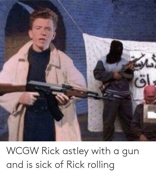 Sick: WCGW Rick astley with a gun and is sick of Rick rolling