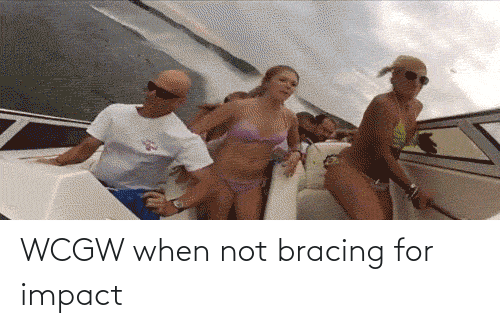 impact: WCGW when not bracing for impact