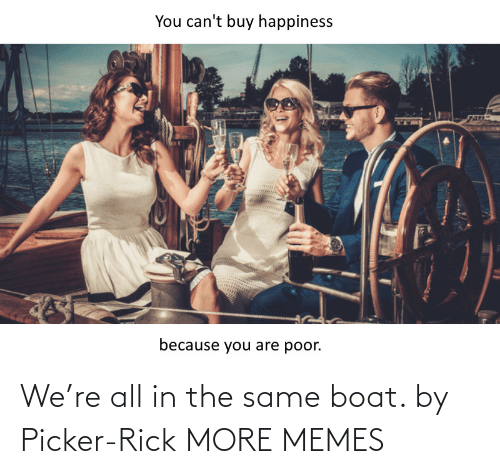 The Same: We're all in the same boat. by Picker-Rick MORE MEMES
