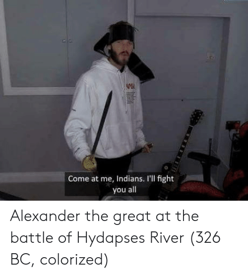 Ill Fight You: WE  0  Come at me, Indians. I'll fight  you all Alexander the great at the battle of Hydapses River (326 BC, colorized)