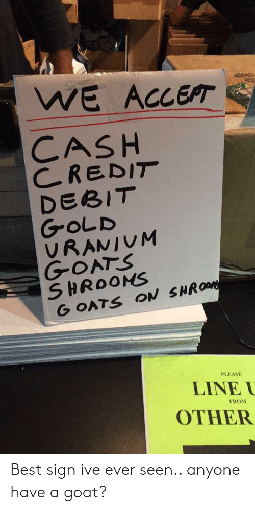 Goat, Best, and Gold: WE ACCEPT  CASH  CREDIT  DEBIT  GOLD  VRANIUM  GOATS  SHROOMS  G OATS ON SHROM  PLEASE  LINE  FROM  OTHER Best sign ive ever seen.. anyone have a goat?