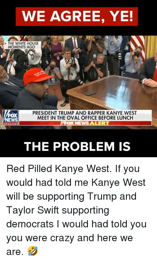 oval office: WE AGREE, YE!  THE WHITE HOUSE  MOMENTS AGO  FOX  EWS  PRESIDENT TRUMP AND RAPPER KANYE WEST  MEET IN THE OVAL OFFICE BEFORE LUNCH  THE PROBLEM IS Red Pilled Kanye West. If you would had told me Kanye West will be supporting Trump and Taylor Swift supporting democrats I would had told you you were crazy and here we are. 🤣