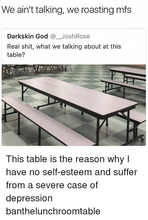 Darkskins: We ain't talking, we roasting mfs  Darkskin God JoshRose  Real shit, what we talking about at this  table? This table is the reason why I have no self-esteem and suffer from a severe case of depression banthelunchroomtable