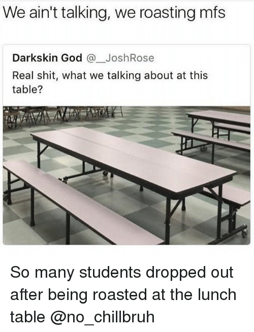 Darkskins: We ain't talking, we roasting mfs  Darkskin God @_JoshRose  Real shit, what we talking about at this  table? So many students dropped out after being roasted at the lunch table @no_chillbruh