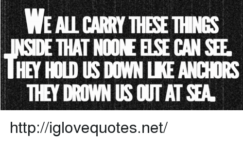Http, Net, and Can: WE AL CARRY THESE THINGS  SIDE THAT NOONE ELSE CAN SEF  HEY HOLD US DOWN LKE ANCHORS  THEY DROWN US OUT AT SEA http://iglovequotes.net/
