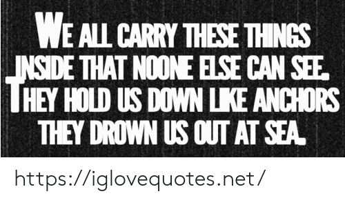 Net, Can, and Down: WE ALL CARRY THESE THINGS  INSIDE THAT NOONE ELSE CAN SEE  HEY HOLD US DOWN LIKE ANCHORS  THEY DROWN US OUT AT SEA https://iglovequotes.net/