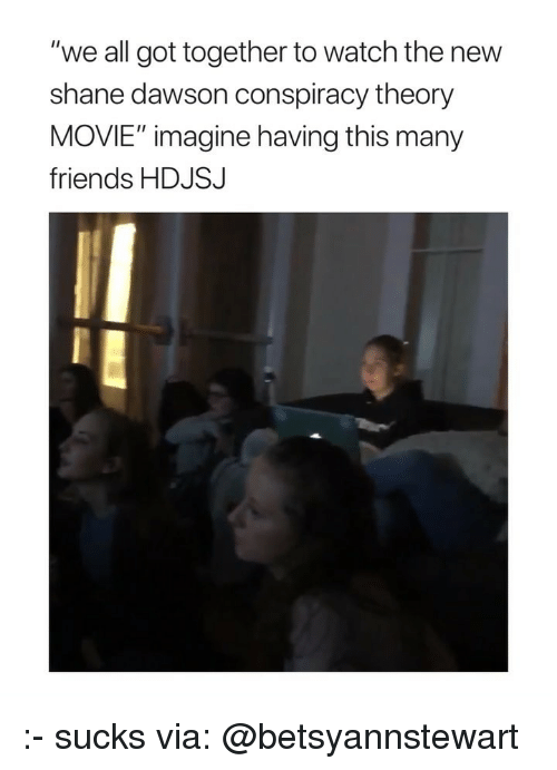 """Conspiracy Theory: """"we all got together to watch the new  shane dawson conspiracy theory  MOVIE"""" imagine having this many  friends HDJSJ :- sucks via: @betsyannstewart"""