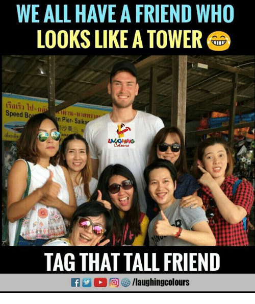 Tall Friend: WE ALL HAVE A FRIEND WHO  LOOKS LIKE A TOWER  Speed B  n Pier Sailk  11沙美  ASHNG  TAG THAT TALL FRIEND  /laughingcolours