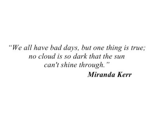 "Kerr: ""We all have bad days, but one thing is true;  no cloud is so dark that the sun  can't shine through.""  Miranda Kerr"