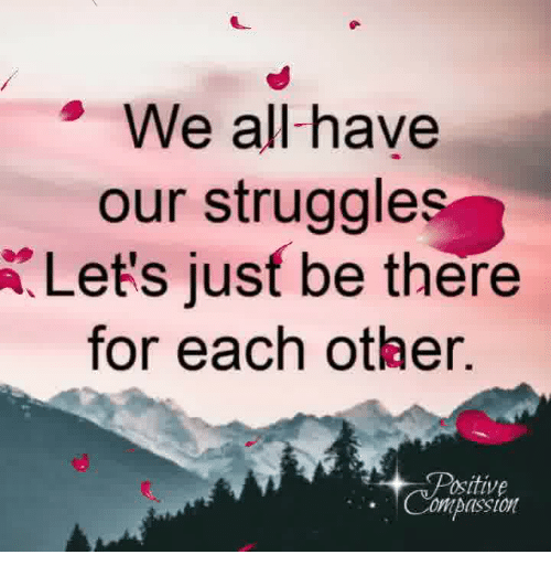 Compassion: We all-have  our struggle  Let's jusf be there  for each other.  ositive  Compassion