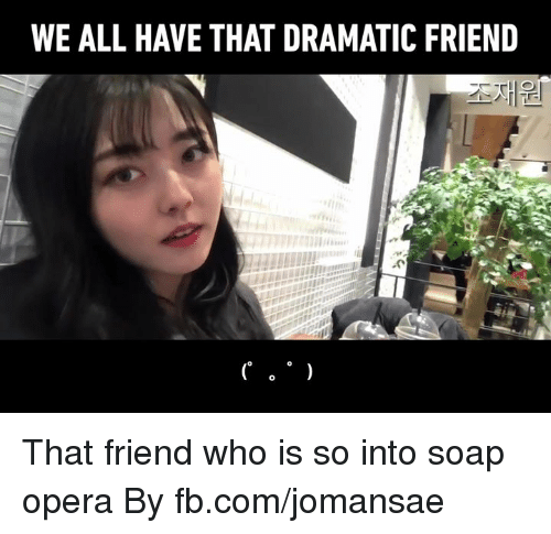 Dank, fb.com, and Opera: WE ALL HAVE THAT DRAMATIC FRIEND That friend who is so into soap opera  By fb.com/jomansae