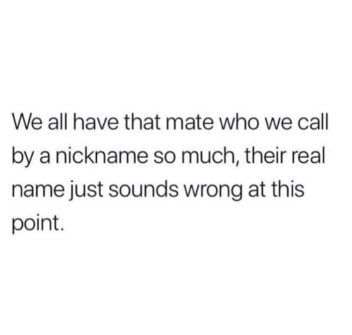 Who, Name, and All: We all have that mate who we call  by a nickname so much, their real  name just sounds wrong at this  point.