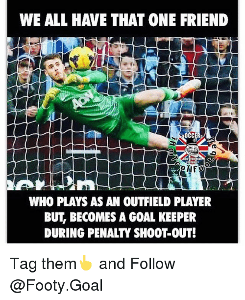 Outfielders: WE ALL HAVE THAT ONE FRIEND  14  WHO PLAYS AS AN OUTFIELD PLAYER  BUT, BECOMES A GOAL KEEPER  DURING PENALTY SHOOT-0UT! Tag them👆 and Follow @Footy.Goal