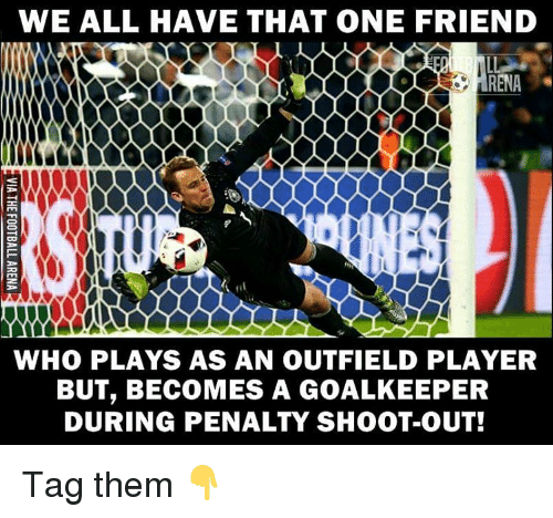 Outfielders: WE ALL HAVE THAT ONE FRIEND  ARENA  WHO PLAYS AS AN OUTFIELD PLAYER  BUT, BECOMES A GOALKEEPER  DURING PENALTY SHOOT-OUT! Tag them 👇