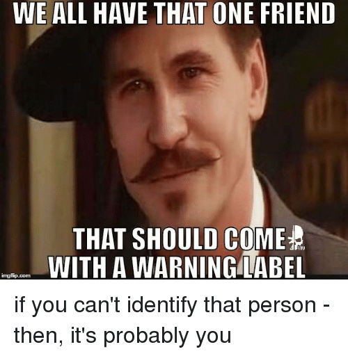 Img Flip: WE ALL HAVE THAT ONE FRIEND  THAT SHOULD COME  TFU  WITH A WARNING LABEL  img flip com if you can't identify that person - then, it's probably you