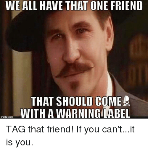 Img Flip: WE ALL HAVE THAT ONE FRIEND  THAT SHOULD COME  TFU  WITH A WARNING LABEL  img flip com TAG that friend!    If you can't...it is you.