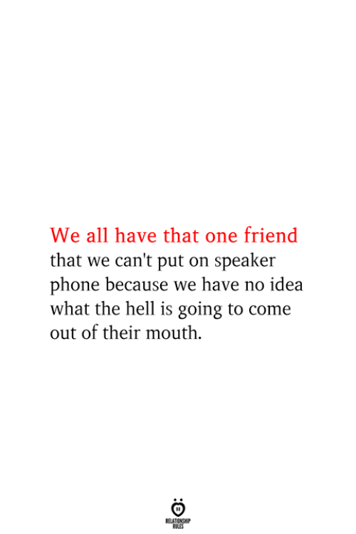 Phone, Hell, and Idea: We all have that one friend  that we can't put on speaker  phone because we have no idea  what the hell is going to come  out of their mouth  RELATIONSHIP  ES