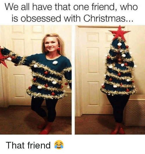 Christmas, Memes, and 🤖: We all have that one friend, who  is obsessed with Christmas That friend 😂
