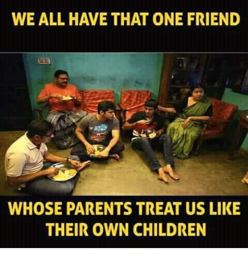 Children, Memes, and Parents: WE ALL HAVE THAT ONE FRIEND  WHOSE PARENTS TREAT US LIKE  THEIR OWN CHILDREN