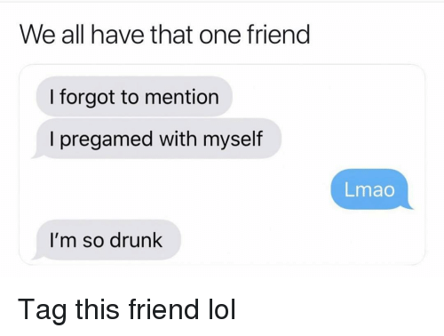 Drunk, Funny, and Lmao: We all have that one frieng  I forgot to mention  I pregamed with myself  Lmao  I'm so drunk Tag this friend lol