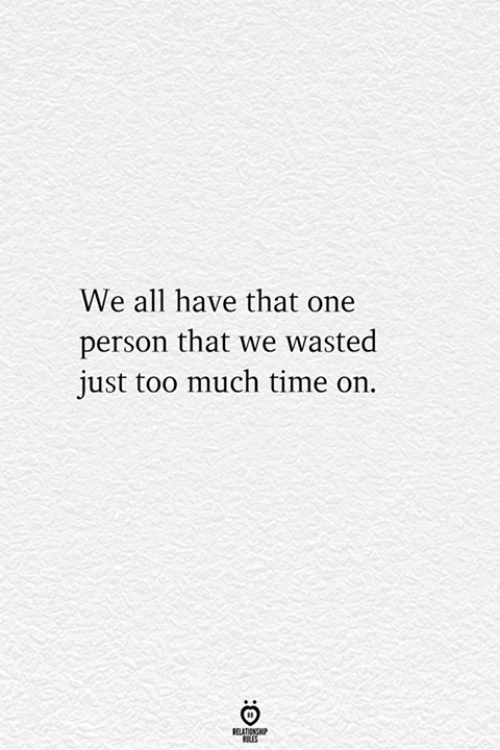 Too Much, Time, and One: We all have that one  person that we wasted  just too much time on.  RELATIONSHIP  ES